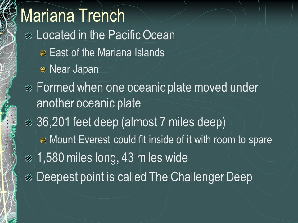 Mariana Trench Located in the Pacific Ocean East of the Mariana Islands Near Japan Formed when one oceanic plate moved under another oceanic plate 36,201 feet deep (almost 7 miles deep) Mount Everest could fit inside of it with room to spare 1,580 miles long, 43 miles wide Deepest point is called The Challenger Deep