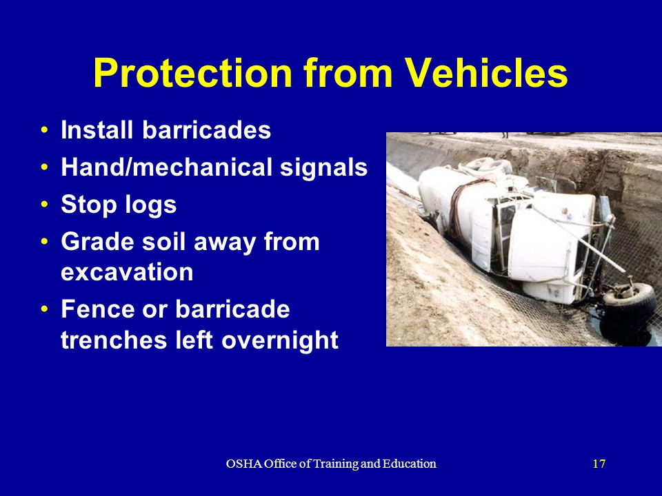 OSHA Office of Training and Education17 Protection from Vehicles Install barricades Hand/mechanical signals Stop logs Grade soil away from excavation