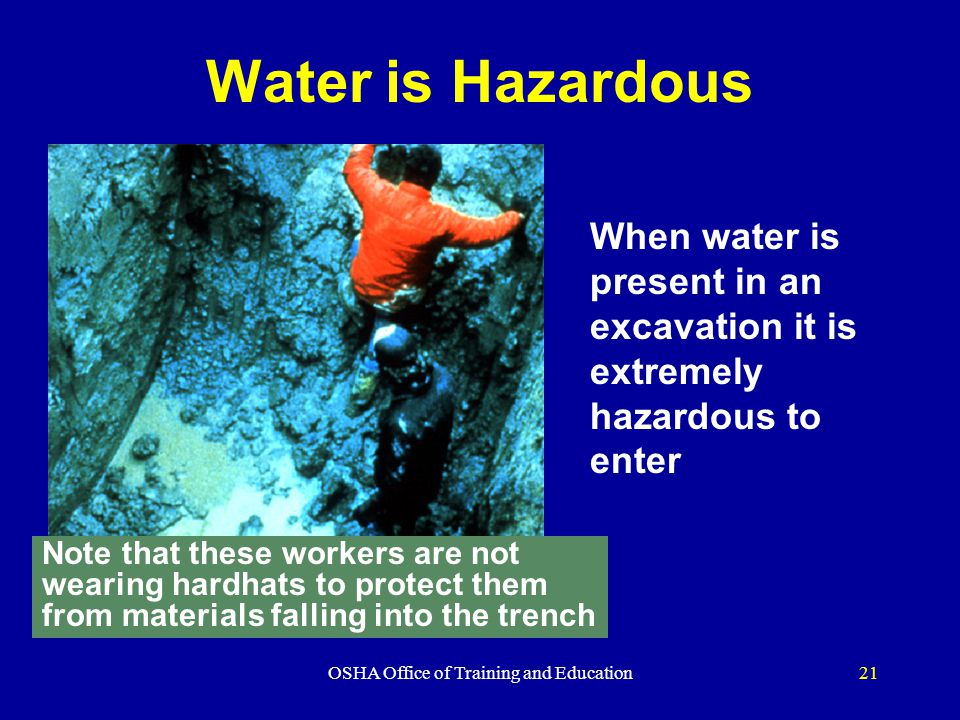 OSHA Office of Training and Education21 Water is Hazardous When water is present in an excavation it is extremely hazardous to enter Note that these w