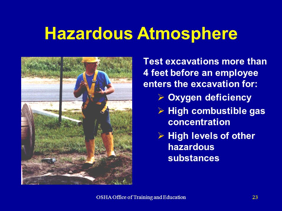 OSHA Office of Training and Education23 Hazardous Atmosphere Test excavations more than 4 feet before an employee enters the excavation for:  Oxygen