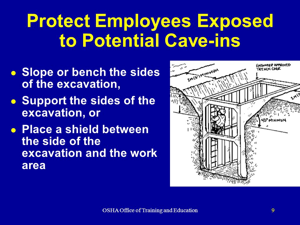 OSHA Office of Training and Education9 Protect Employees Exposed to Potential Cave-ins l Slope or bench the sides of the excavation, l Support the sid