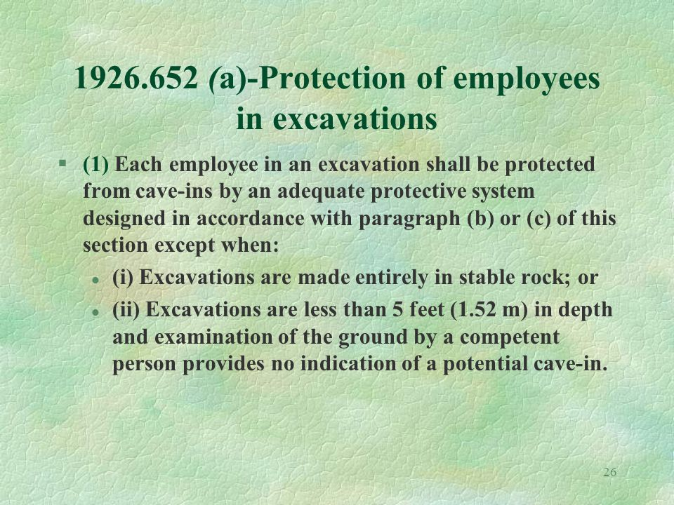 26 1926.652 (a)-Protection of employees in excavations §(1) Each employee in an excavation shall be protected from cave-ins by an adequate protective system designed in accordance with paragraph (b) or (c) of this section except when: l (i) Excavations are made entirely in stable rock; or l (ii) Excavations are less than 5 feet (1.52 m) in depth and examination of the ground by a competent person provides no indication of a potential cave-in.