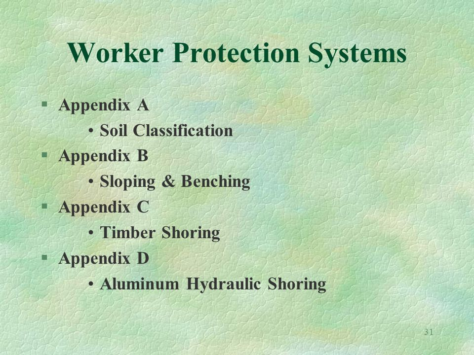 31 Worker Protection Systems §Appendix A Soil Classification §Appendix B Sloping & Benching §Appendix C Timber Shoring §Appendix D Aluminum Hydraulic Shoring