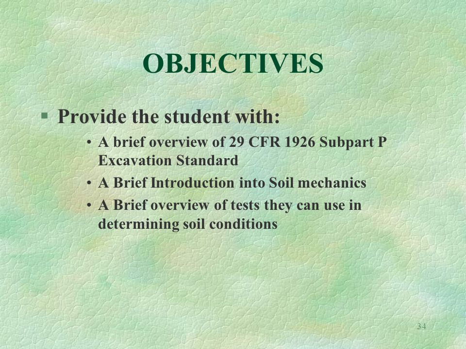 34 OBJECTIVES §Provide the student with: A brief overview of 29 CFR 1926 Subpart P Excavation Standard A Brief Introduction into Soil mechanics A Brief overview of tests they can use in determining soil conditions