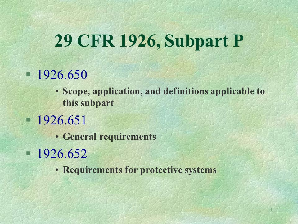 4 29 CFR 1926, Subpart P §1926.650 Scope, application, and definitions applicable to this subpart §1926.651 General requirements §1926.652 Requirements for protective systems