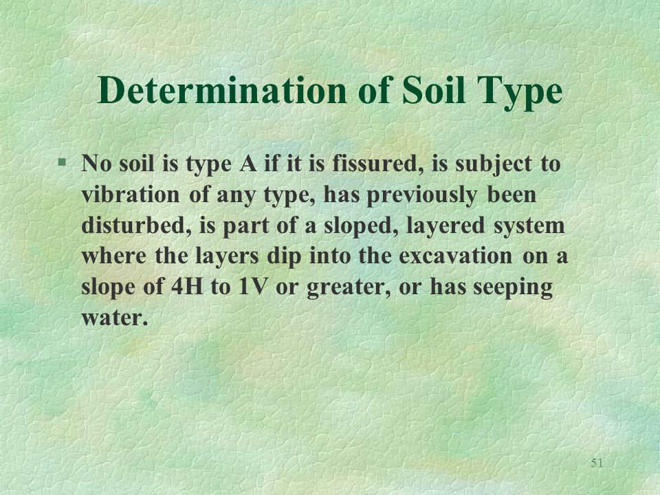 51 Determination of Soil Type §No soil is type A if it is fissured, is subject to vibration of any type, has previously been disturbed, is part of a sloped, layered system where the layers dip into the excavation on a slope of 4H to 1V or greater, or has seeping water.