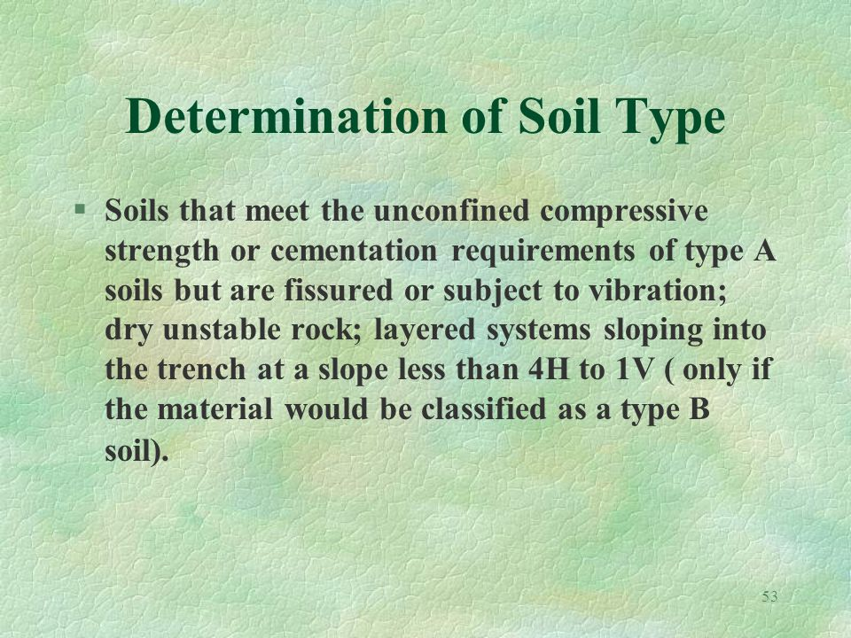 53 Determination of Soil Type §Soils that meet the unconfined compressive strength or cementation requirements of type A soils but are fissured or subject to vibration; dry unstable rock; layered systems sloping into the trench at a slope less than 4H to 1V ( only if the material would be classified as a type B soil).