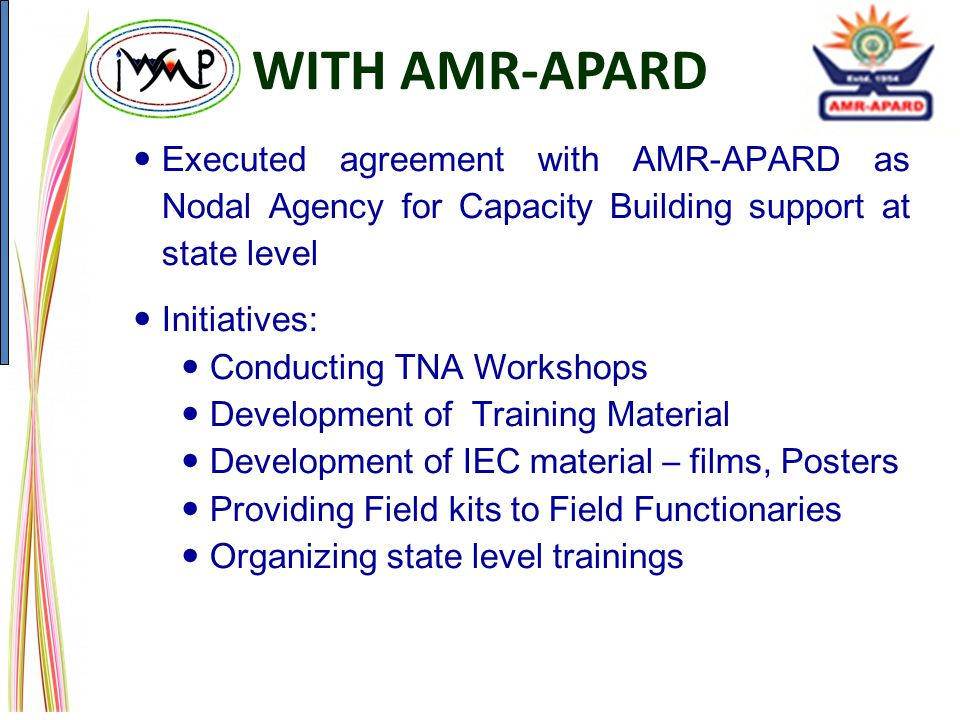 WITH AMR-APARD Executed agreement with AMR-APARD as Nodal Agency for Capacity Building support at state level Initiatives: Conducting TNA Workshops Development of Training Material Development of IEC material – films, Posters Providing Field kits to Field Functionaries Organizing state level trainings