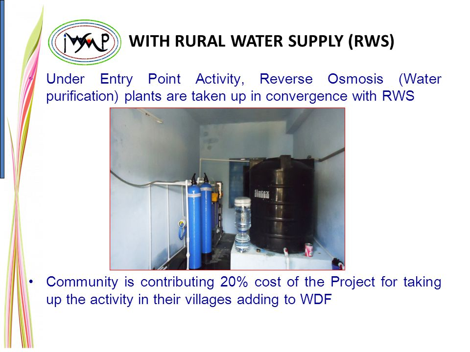 WITH RURAL WATER SUPPLY (RWS) Under Entry Point Activity, Reverse Osmosis (Water purification) plants are taken up in convergence with RWS Community is contributing 20% cost of the Project for taking up the activity in their villages adding to WDF
