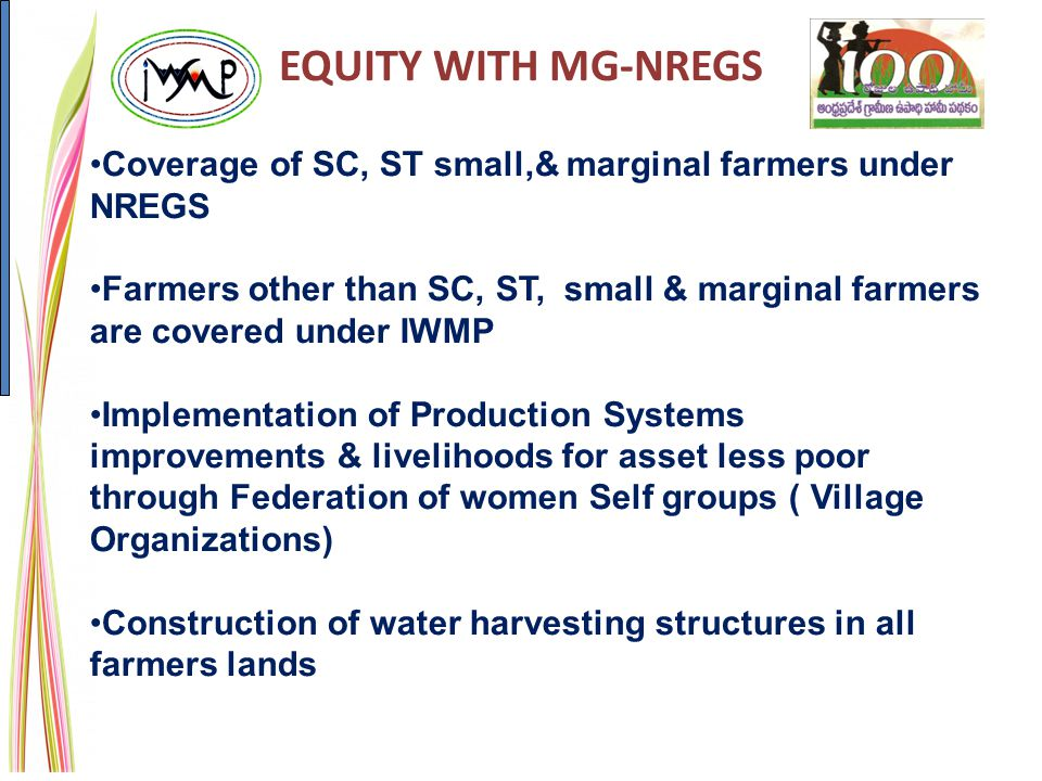 EQUITY WITH MG-NREGS Coverage of SC, ST small,& marginal farmers under NREGS Farmers other than SC, ST, small & marginal farmers are covered under IWMP Implementation of Production Systems improvements & livelihoods for asset less poor through Federation of women Self groups ( Village Organizations) Construction of water harvesting structures in all farmers lands