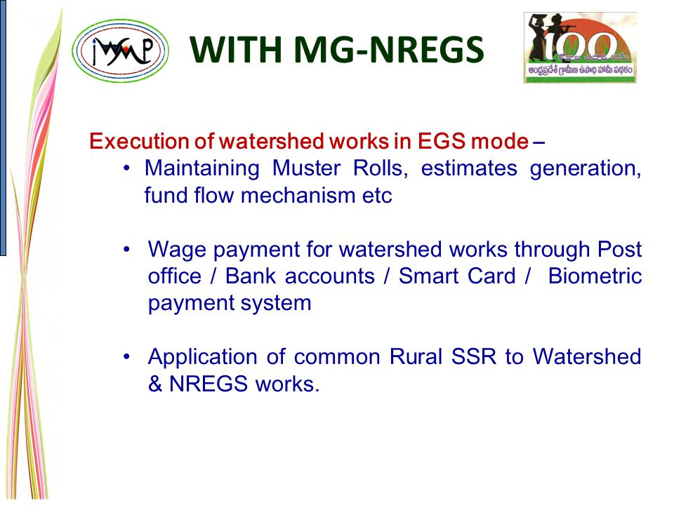 Execution of watershed works in EGS mode – Maintaining Muster Rolls, estimates generation, fund flow mechanism etc Wage payment for watershed works through Post office / Bank accounts / Smart Card / Biometric payment system Application of common Rural SSR to Watershed & NREGS works.