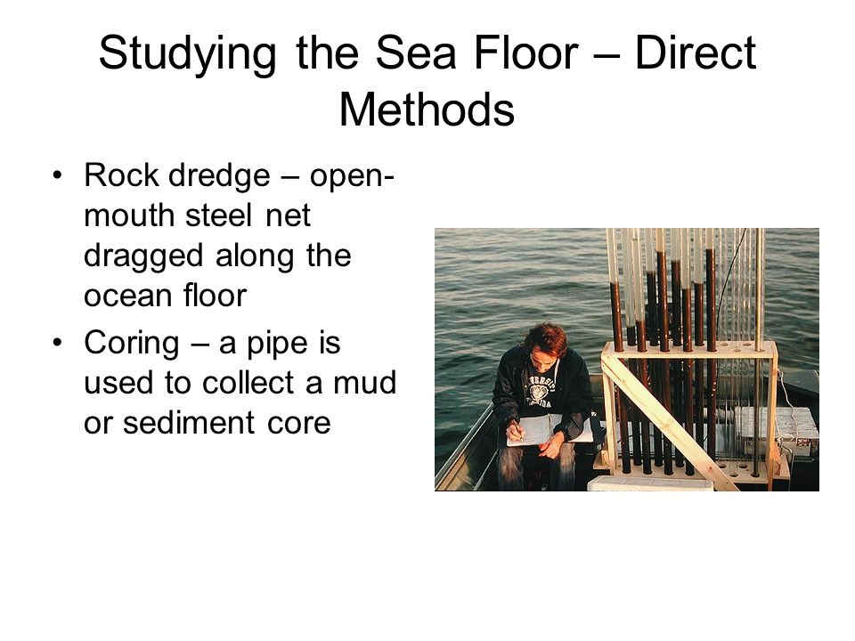 Studying the Sea Floor – Direct Methods Rock dredge – open- mouth steel net dragged along the ocean floor Coring – a pipe is used to collect a mud or sediment core