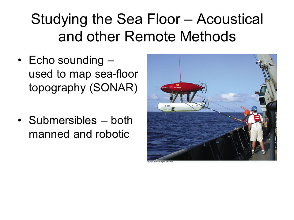 Studying the Sea Floor – Acoustical and other Remote Methods Echo sounding – used to map sea-floor topography (SONAR) Submersibles – both manned and robotic