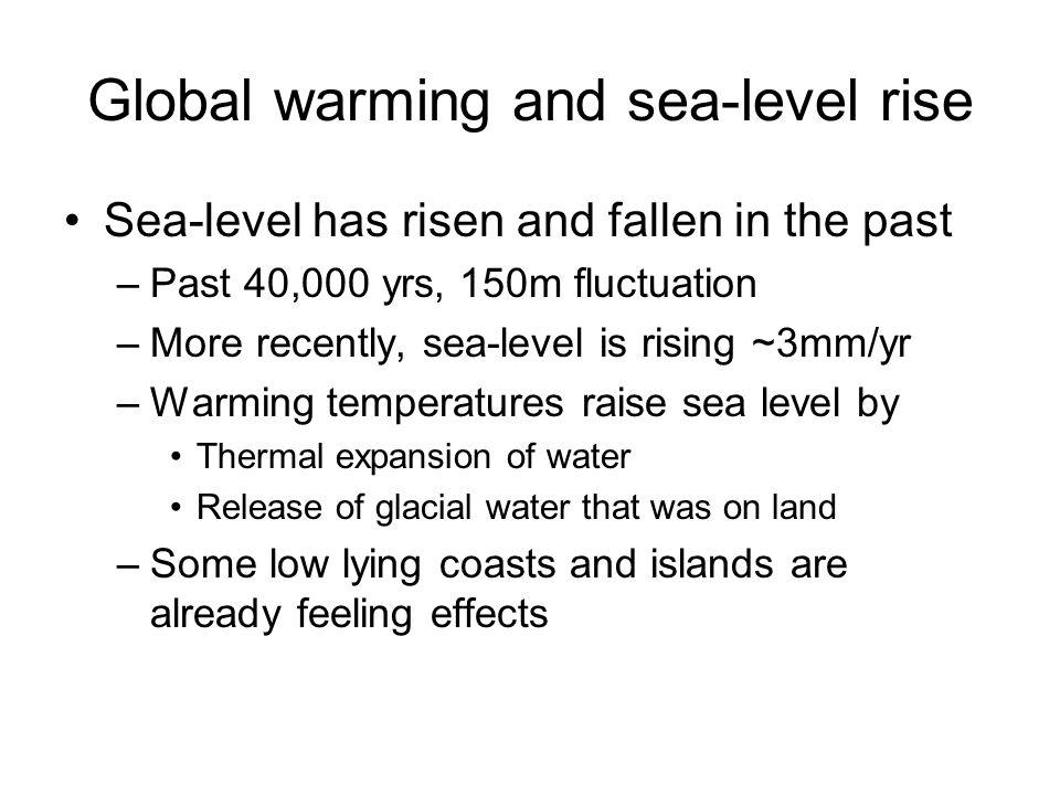 Global warming and sea-level rise Sea-level has risen and fallen in the past –Past 40,000 yrs, 150m fluctuation –More recently, sea-level is rising ~3mm/yr –Warming temperatures raise sea level by Thermal expansion of water Release of glacial water that was on land –Some low lying coasts and islands are already feeling effects