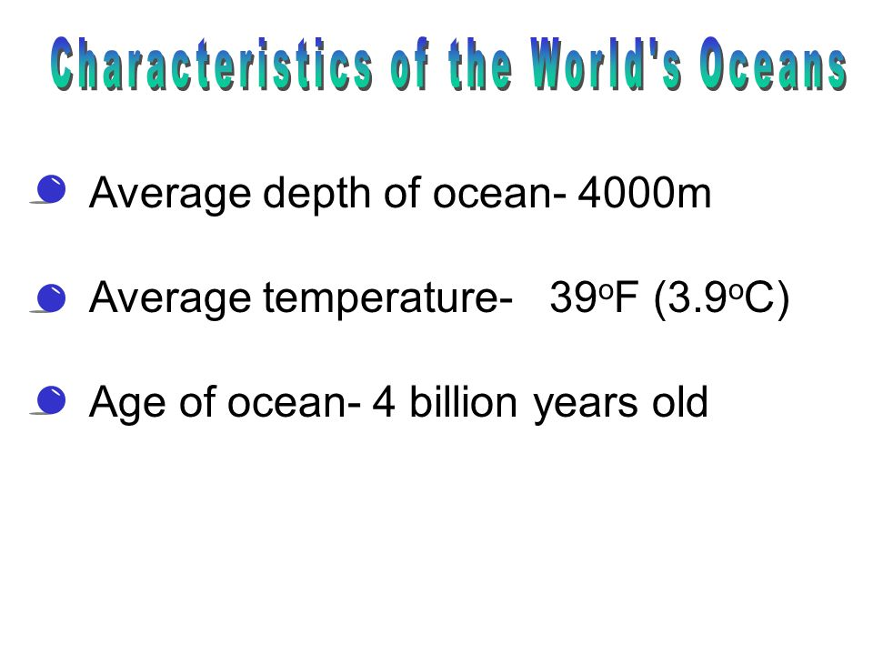 Average depth of ocean- 4000m Average temperature- 39 o F (3.9 o C) Age of ocean- 4 billion years old