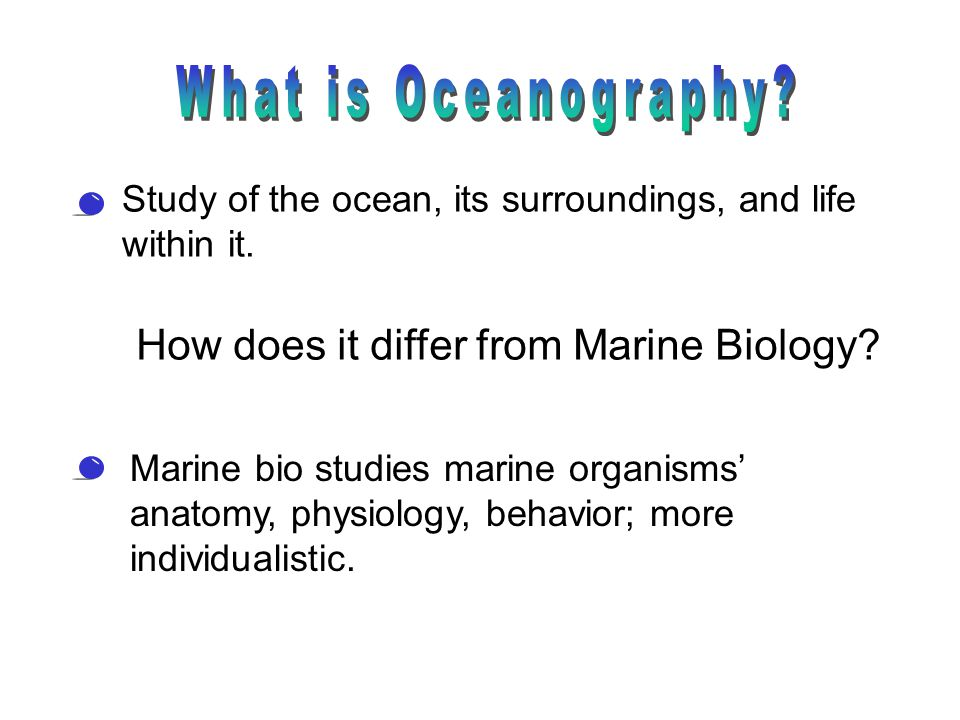 How does it differ from Marine Biology? Study of the ocean, its surroundings, and life within it. Marine bio studies marine organisms' anatomy, physio