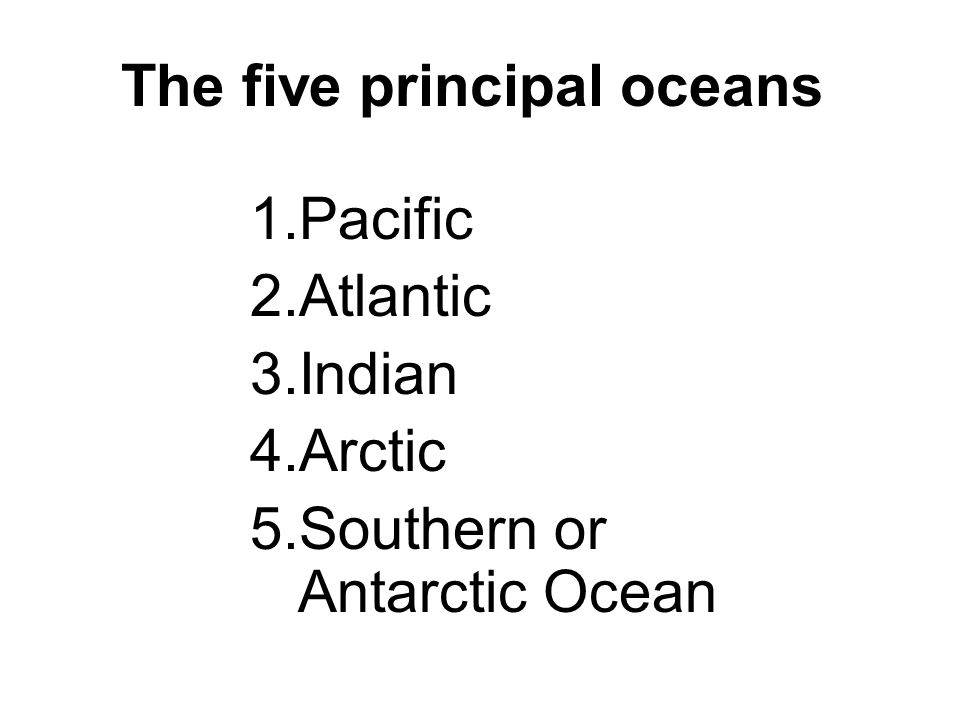 1.Pacific 2.Atlantic 3.Indian 4.Arctic 5.Southern or Antarctic Ocean The five principal oceans