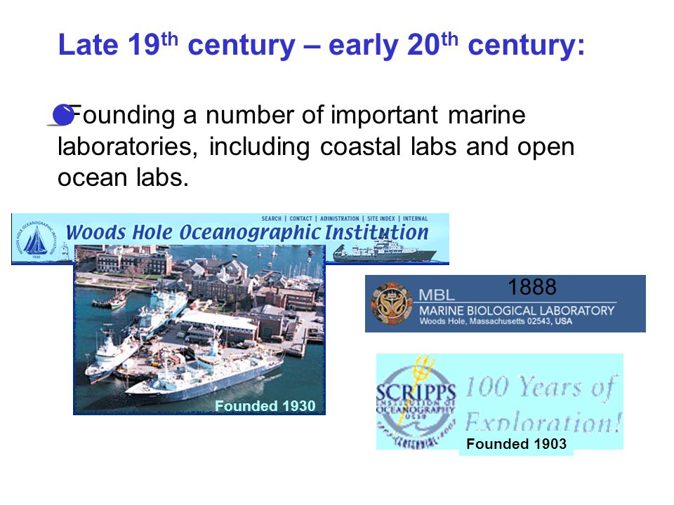 Late 19 th century – early 20 th century: Founding a number of important marine laboratories, including coastal labs and open ocean labs. Founded 1903