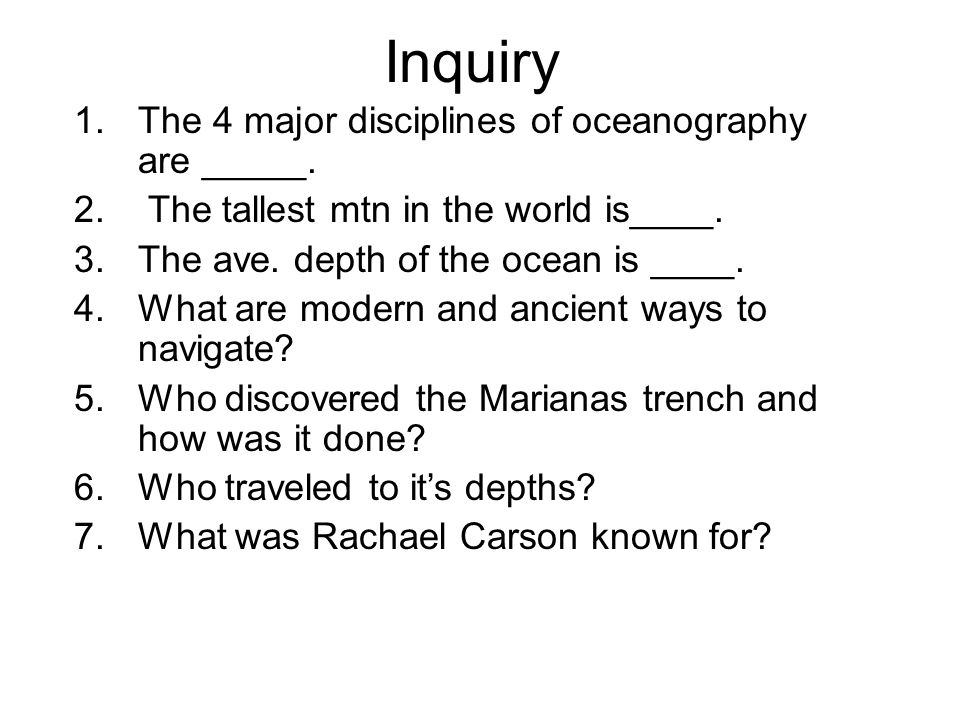 Inquiry 1.The 4 major disciplines of oceanography are _____. 2. The tallest mtn in the world is____. 3.The ave. depth of the ocean is ____. 4.What are
