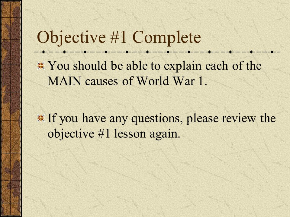 Objective #1 Complete You should be able to explain each of the MAIN causes of World War 1.