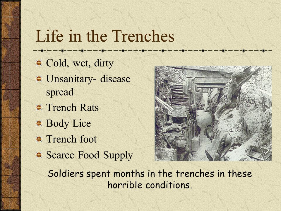 Life in the Trenches Cold, wet, dirty Unsanitary- disease spread Trench Rats Body Lice Trench foot Scarce Food Supply Soldiers spent months in the trenches in these horrible conditions.