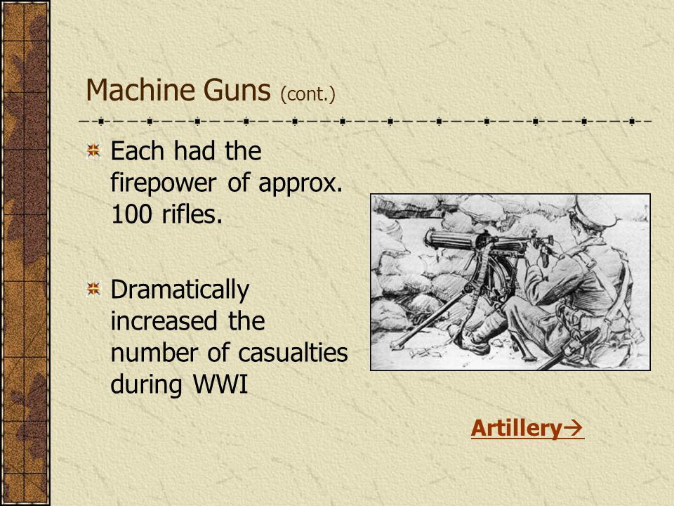 Machine Guns (cont.) Each had the firepower of approx. 100 rifles. Dramatically increased the number of casualties during WWI Artillery 