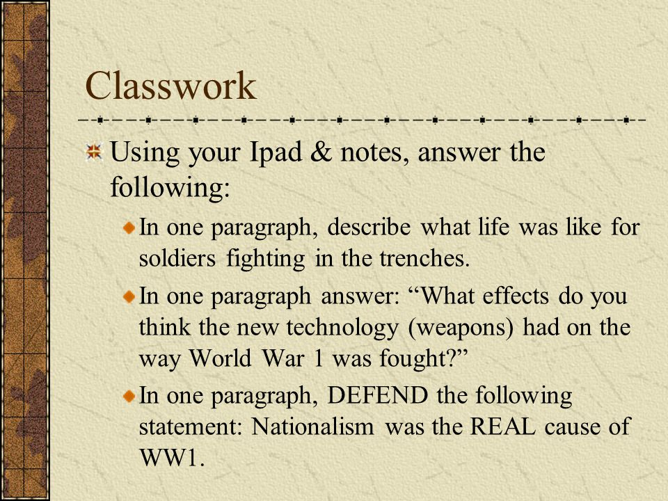 Classwork Using your Ipad & notes, answer the following: In one paragraph, describe what life was like for soldiers fighting in the trenches.