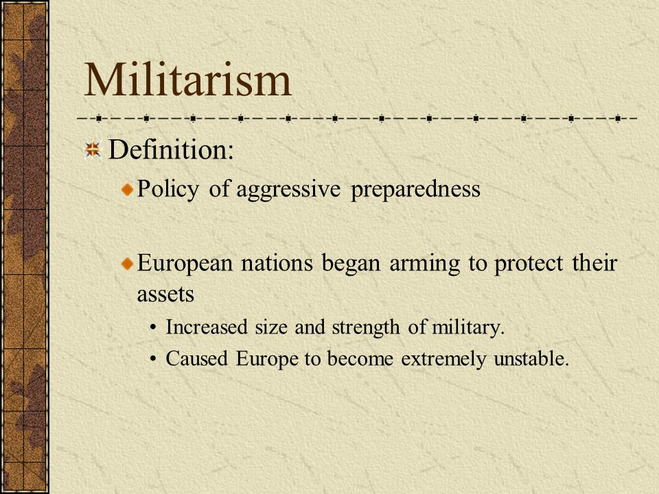 Militarism Definition: Policy of aggressive preparedness European nations began arming to protect their assets Increased size and strength of military.