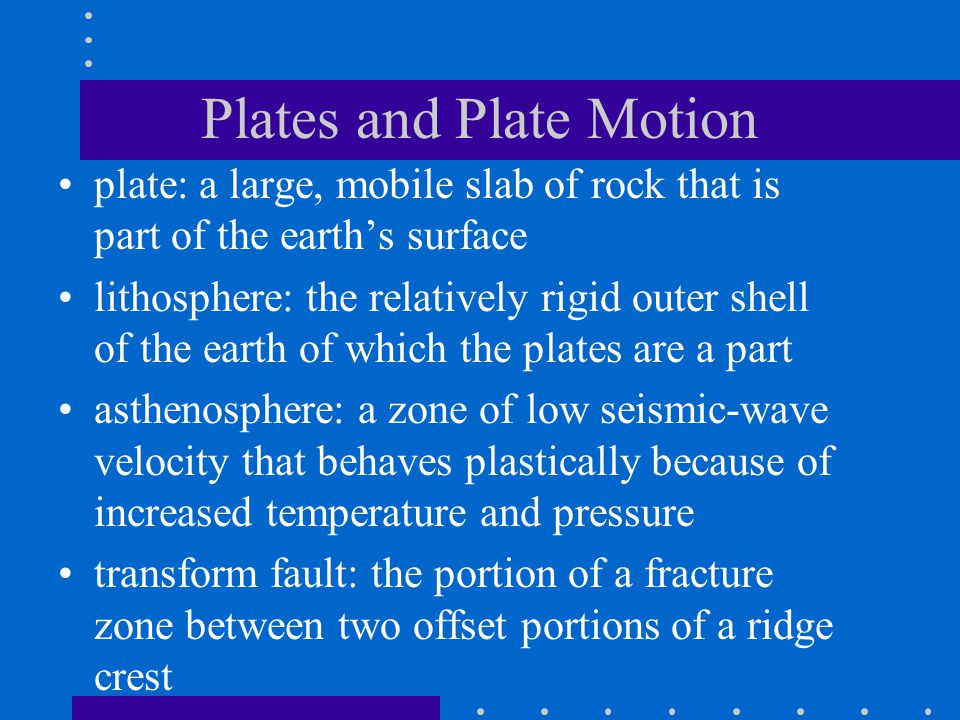Plates and Plate Motion plate: a large, mobile slab of rock that is part of the earth's surface lithosphere: the relatively rigid outer shell of the earth of which the plates are a part asthenosphere: a zone of low seismic-wave velocity that behaves plastically because of increased temperature and pressure transform fault: the portion of a fracture zone between two offset portions of a ridge crest
