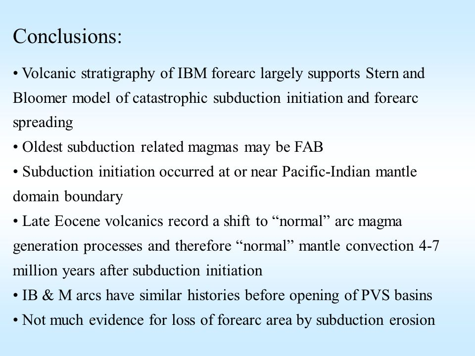 Conclusions: Volcanic stratigraphy of IBM forearc largely supports Stern and Bloomer model of catastrophic subduction initiation and forearc spreading Oldest subduction related magmas may be FAB Subduction initiation occurred at or near Pacific-Indian mantle domain boundary Late Eocene volcanics record a shift to normal arc magma generation processes and therefore normal mantle convection 4-7 million years after subduction initiation IB & M arcs have similar histories before opening of PVS basins Not much evidence for loss of forearc area by subduction erosion