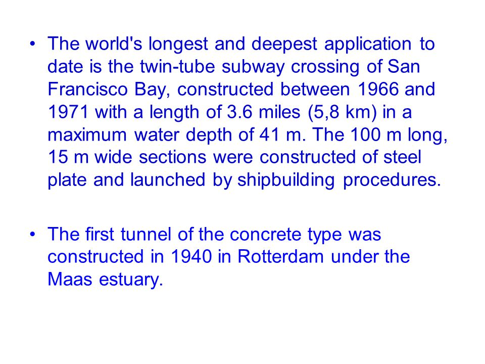 The world's longest and deepest application to date is the twin-tube subway crossing of San Francisco Bay, constructed between 1966 and 1971 with a le
