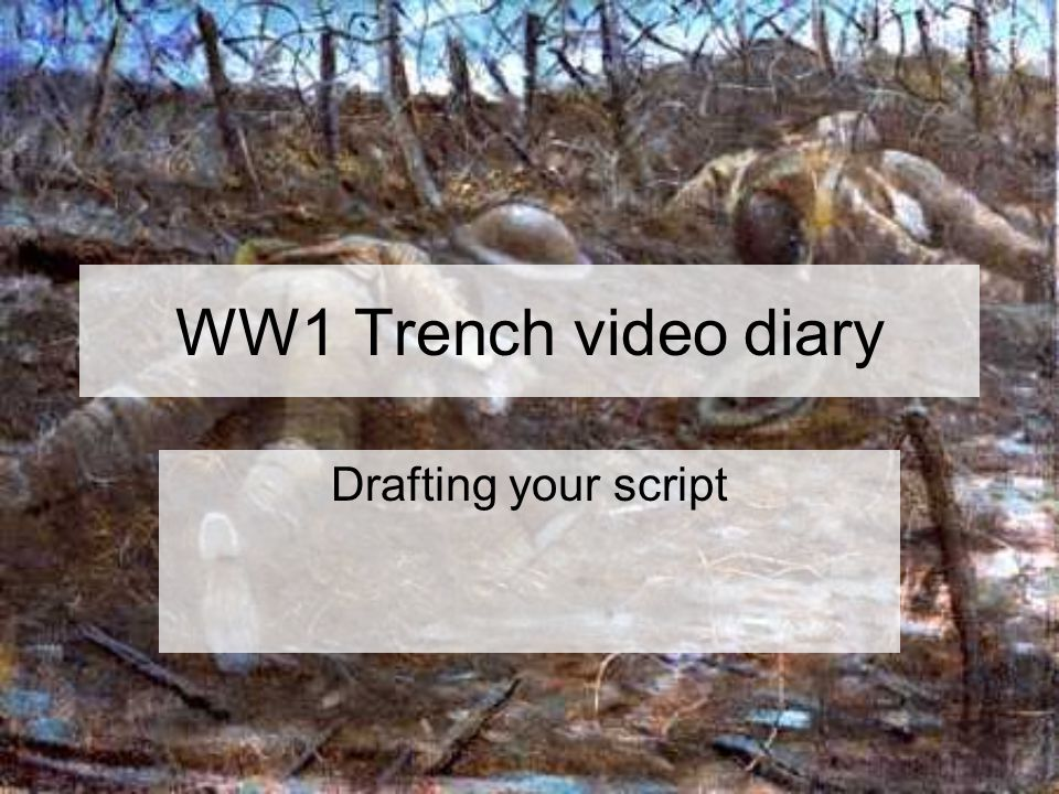 WW1 Trench video diary Drafting your script