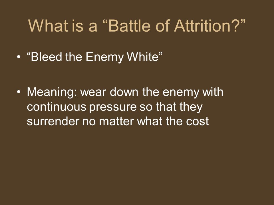 "What is a ""Battle of Attrition?"" ""Bleed the Enemy White"" Meaning: wear down the enemy with continuous pressure so that they surrender no matter what t"