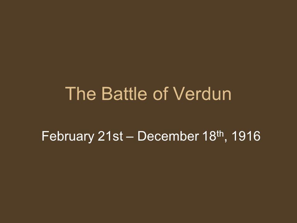 The Battle of Verdun February 21st – December 18 th, 1916