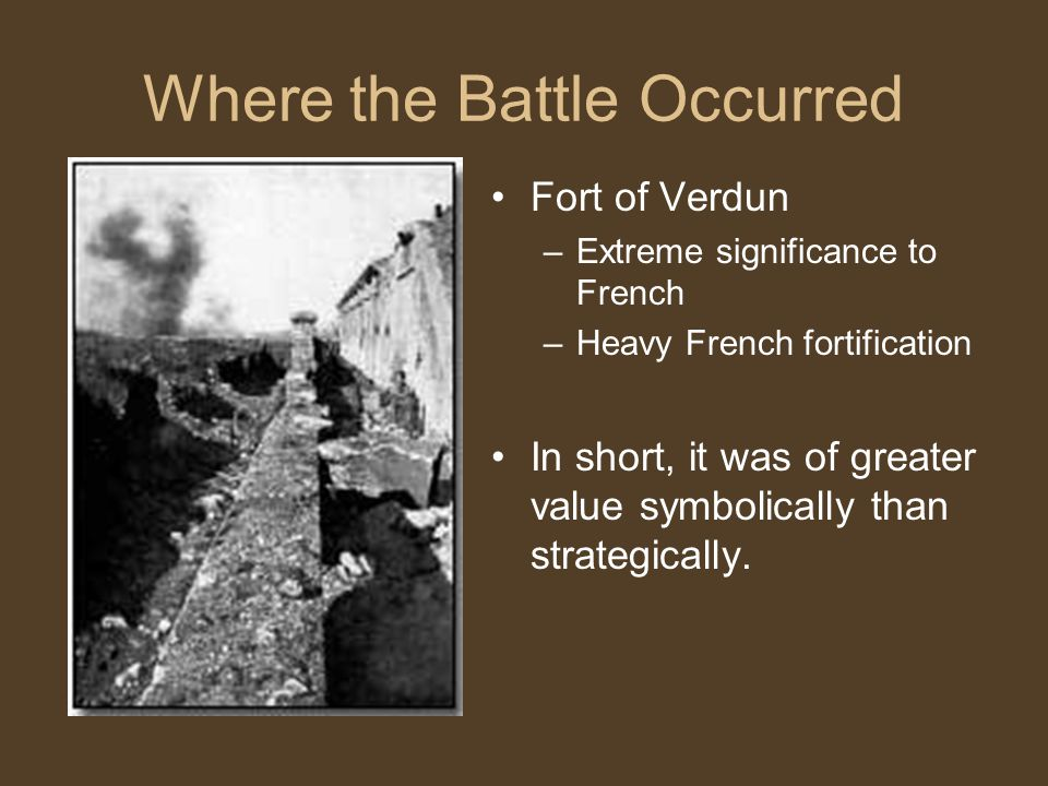 Where the Battle Occurred Fort of Verdun –Extreme significance to French –Heavy French fortification In short, it was of greater value symbolically th