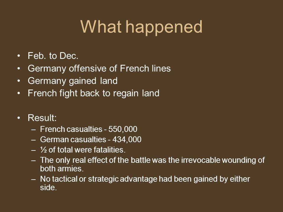 What happened Feb. to Dec. Germany offensive of French lines Germany gained land French fight back to regain land Result: –French casualties - 550,000