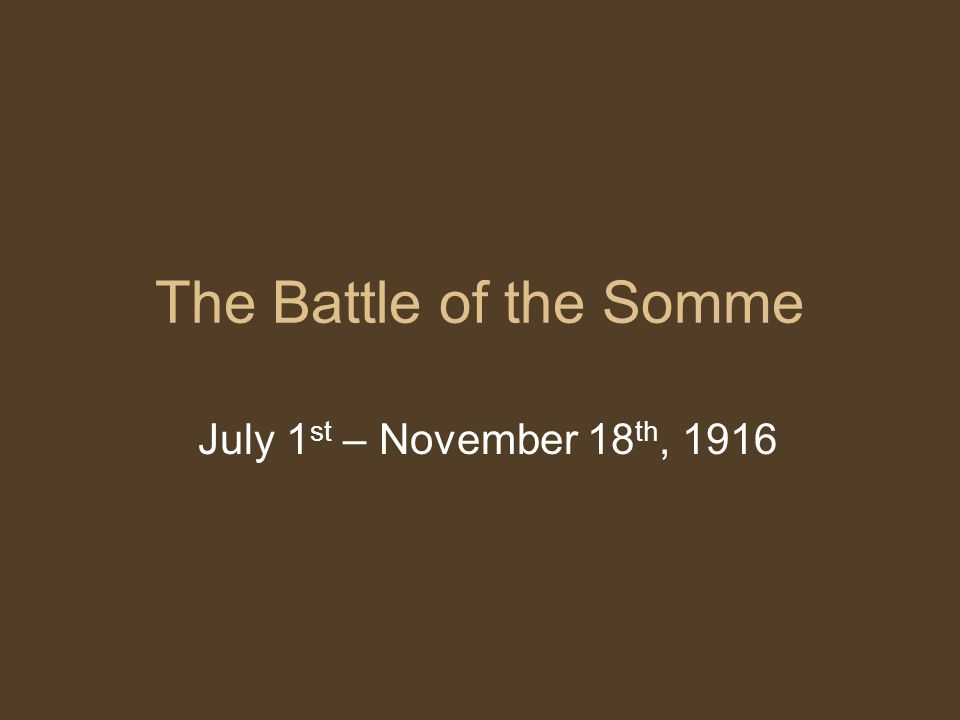 The Battle of the Somme July 1 st – November 18 th, 1916