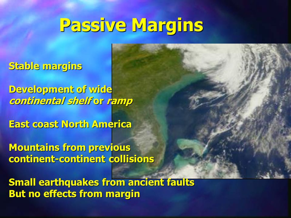 Passive Margins Stable margins Development of wide continental shelf or ramp East coast North America Mountains from previous continent-continent collisions Small earthquakes from ancient faults But no effects from margin