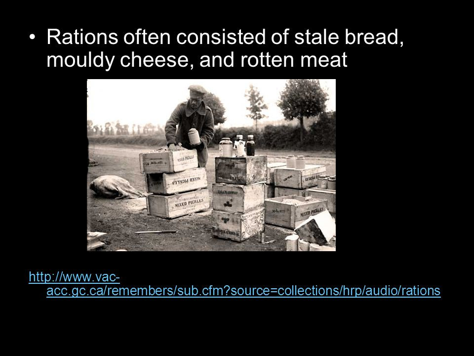 Rations often consisted of stale bread, mouldy cheese, and rotten meat http://www.vac- acc.gc.ca/remembers/sub.cfm source=collections/hrp/audio/rations