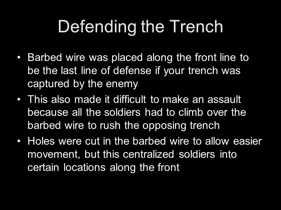 Defending the Trench Barbed wire was placed along the front line to be the last line of defense if your trench was captured by the enemy This also made it difficult to make an assault because all the soldiers had to climb over the barbed wire to rush the opposing trench Holes were cut in the barbed wire to allow easier movement, but this centralized soldiers into certain locations along the front