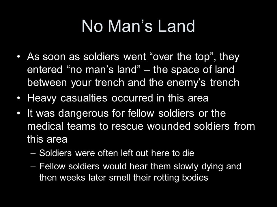 No Man's Land As soon as soldiers went over the top , they entered no man's land – the space of land between your trench and the enemy's trench Heavy casualties occurred in this area It was dangerous for fellow soldiers or the medical teams to rescue wounded soldiers from this area –Soldiers were often left out here to die –Fellow soldiers would hear them slowly dying and then weeks later smell their rotting bodies
