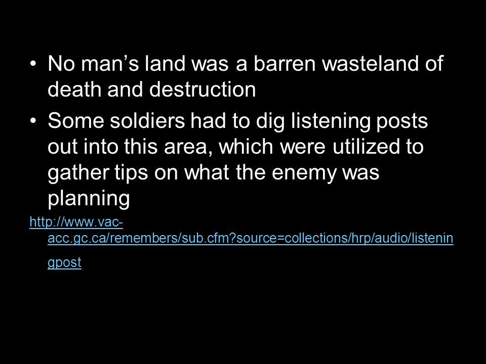 No man's land was a barren wasteland of death and destruction Some soldiers had to dig listening posts out into this area, which were utilized to gather tips on what the enemy was planning http://www.vac- acc.gc.ca/remembers/sub.cfm source=collections/hrp/audio/listenin gpost