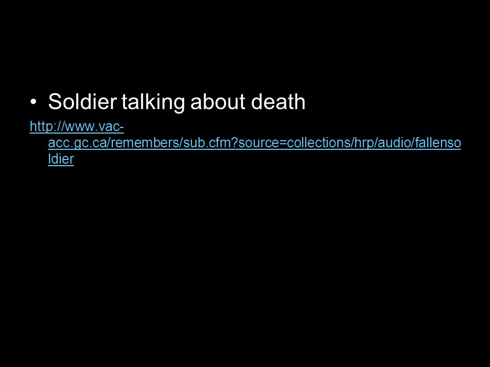 Soldier talking about death http://www.vac- acc.gc.ca/remembers/sub.cfm source=collections/hrp/audio/fallenso ldier