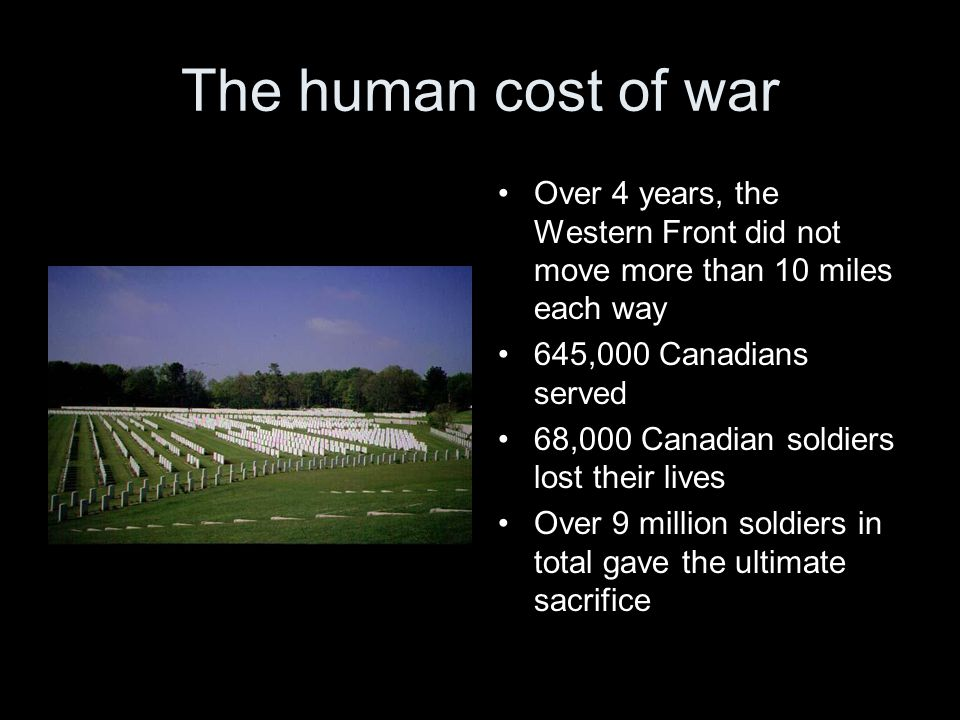 The human cost of war Over 4 years, the Western Front did not move more than 10 miles each way 645,000 Canadians served 68,000 Canadian soldiers lost their lives Over 9 million soldiers in total gave the ultimate sacrifice