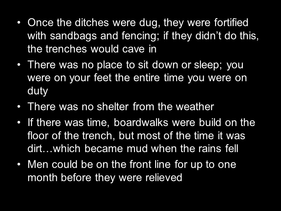 Once the ditches were dug, they were fortified with sandbags and fencing; if they didn't do this, the trenches would cave in There was no place to sit down or sleep; you were on your feet the entire time you were on duty There was no shelter from the weather If there was time, boardwalks were build on the floor of the trench, but most of the time it was dirt…which became mud when the rains fell Men could be on the front line for up to one month before they were relieved