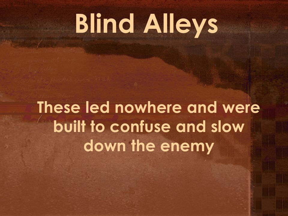 Blind Alleys These led nowhere and were built to confuse and slow down the enemy