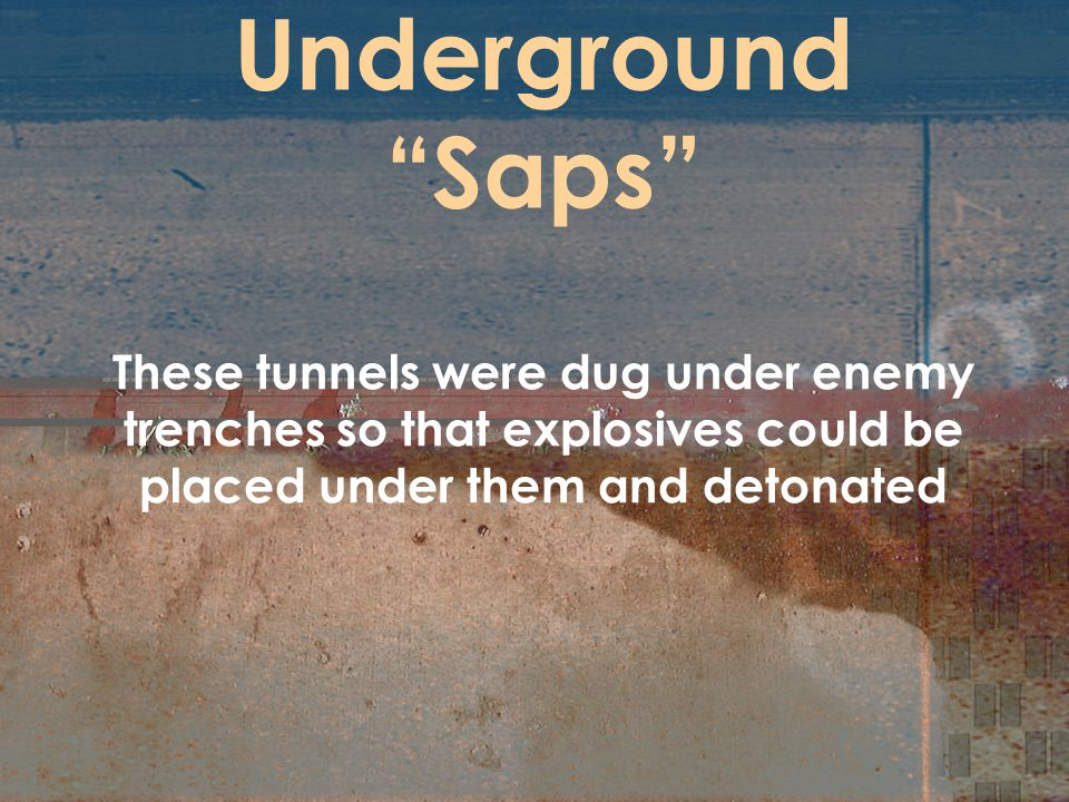"Underground ""Saps"" These tunnels were dug under enemy trenches so that explosives could be placed under them and detonated"