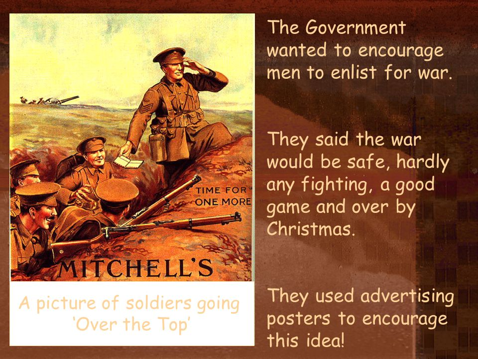 The Government wanted to encourage men to enlist for war. They said the war would be safe, hardly any fighting, a good game and over by Christmas. The
