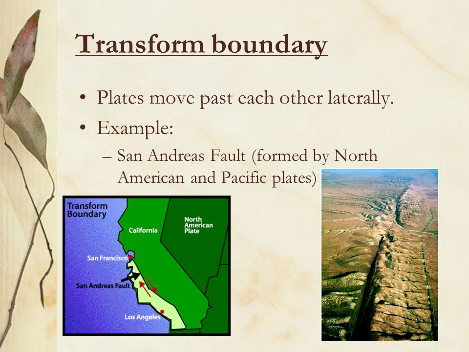 Transform boundary Plates move past each other laterally. Example: –San Andreas Fault (formed by North American and Pacific plates)