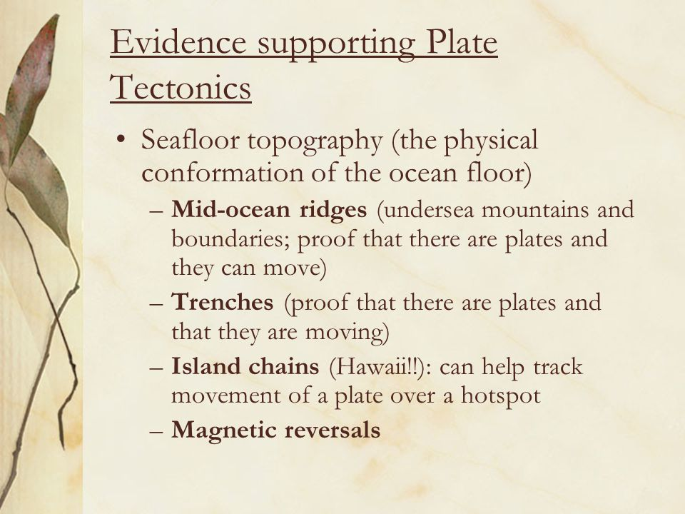 Evidence supporting Plate Tectonics Seafloor topography (the physical conformation of the ocean floor) –Mid-ocean ridges (undersea mountains and boundaries; proof that there are plates and they can move) –Trenches (proof that there are plates and that they are moving) –Island chains (Hawaii!!): can help track movement of a plate over a hotspot –Magnetic reversals